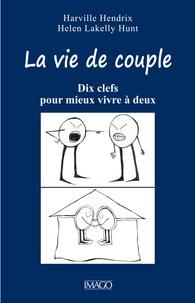 Helen Lakelly Hunt et Harville Hendrix - La vie de couple - Dix clefs pour mieux vivre à deux.