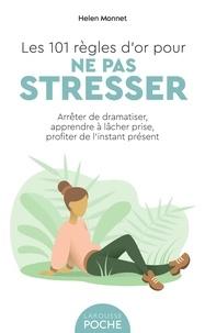 Helen Monnet - Les 101 règles d'or pour ne pas stresser - Arrêter de dramatiser, apprendre à lâcher prise, profiter de l'instant présent.
