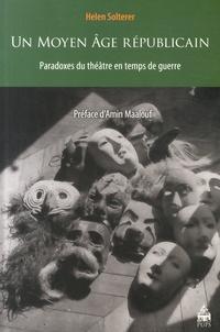 Helen Solterer - Un Moyen Age républicain - Paradoxes du théâtre en temps de guerre.