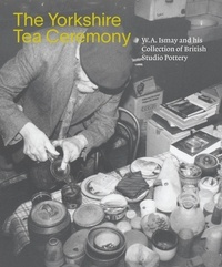 Helen Walsh - The Yorkshire Tea Ceremony - W. A. Ismay and his Collection of British Studio Pottery.