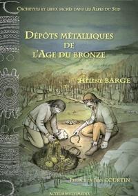 Hélène Barge - Dépôts métalliques de l'Age du Bronze - Cachettes et lieux sacrés dans les Alpes du Sud.