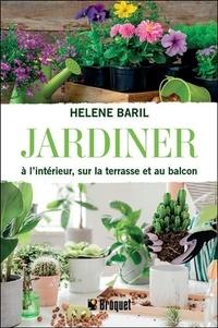 Hélène Baril - Jardiner à l'intérieur, sur la terrasse et au balcon.