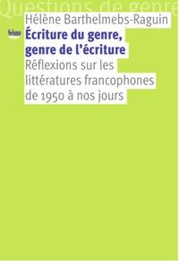 Hélène Barthelmebs-Raguin - Ecriture du genre, genre de l'écriture - Réflexions sur les littératures francophones de 1950 à nos jours.
