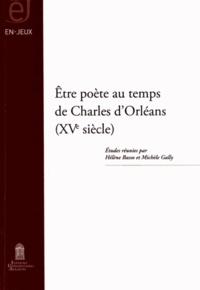 Hélène Basso et Michèle Gally - Etre poête au temps de Charles d'Orléans (XVe siècle).
