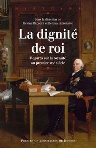 Hélène Becquet et Bettina Frederking - La Dignité de roi - Regards sur la royauté en France au premier XIXe siècle.
