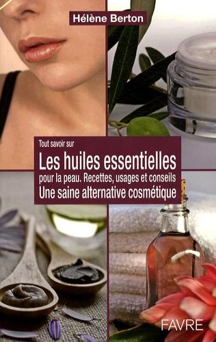 Hélène Berton - Les huiles essentielles pour la peau - Une saine alternative cosmétique.