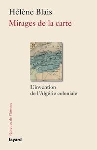 Hélène Blais - Mirages de la carte - L'invention de l'Algérie coloniale.