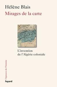 Mirages de la carte- L'invention de l'Algérie coloniale, XIXe-XXe siècle - Hélène Blais |