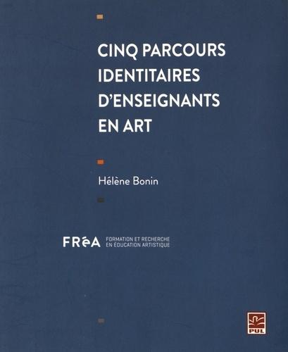 Hélène Bonin - Cinq parcours identitaires d'enseignants en art.