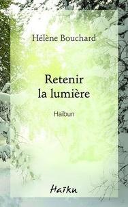 Hélène Bouchard - Retenir la lumière - Haïbun.