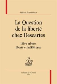 Hélène Bouchilloux - La Question de la liberté chez Descartes - Libre arbitre, liberté et indifférence.