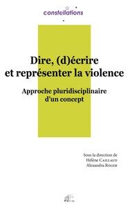 Hélène Caillaud et Alexandra Roger - Dire, (d)écrire et représenter la violence - Approche pluridisciplinaire d'un concept.
