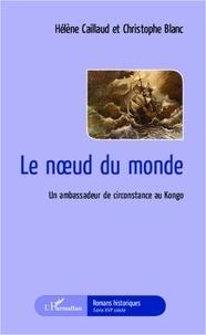 Hélène Caillaud et Christophe Blanc - Le noeud du monde - Un ambassadeur de circonstance au Kongo.