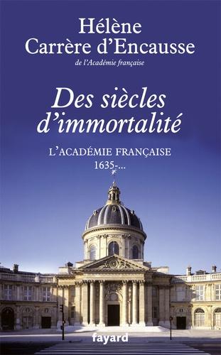 Hélène Carrère d'Encausse - Des siècles d'immortalité - L'Académie française 1635-....