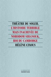 Hélène Cixous - L'histoire terrible mais inachevée de Norodom Sihanouk, roi du Cambodge.
