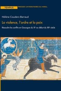 Hélène Couderc-Barraud - La violence, l'ordre et la paix - Résoudre les conflits en Gascogne du XIe au début du XIIIe siècle.