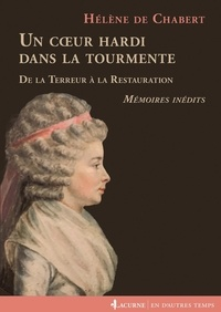 Hélène de Chabert - Un coeur hardi dans la tourmente - De la Terreur à la Restauration. Mémoires inédits, 1777-1837.