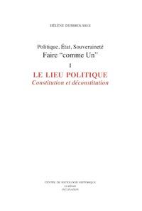 """Hélène Desbrousses - Politique, Etat, souveraineté : faire """"comme Un"""" - Tome 1, Le lieu politique : Constitution et déconstitution."""