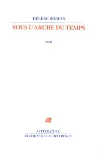 Hélène Dorion - Sous l'arche du temps - Essai.