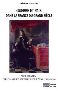 Hélène Duccini - Guerre et paix dans la France du Grand siècle - Abel Servien : Diplomate et serviteur de l'Etat (1593-1659).