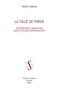 Hélène Gallezot - La ville se parle - Controverses genevoise sur le paysage métropolitain.