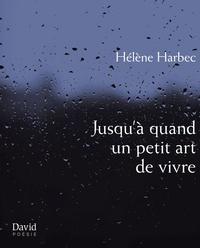 Hélène Harbec - Jusqu'à quand un petit art de vivre.