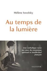 """Hélène Iswolsky - Au temps de la lumière - Une catholique russe au coe""""ur du renouveau spirituel et intellectuel."""
