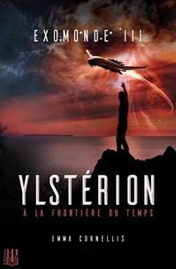 Emma Cornellis - Exomonde 3 : Exomonde - Livre III : Ylstérion, à la frontière du temps.