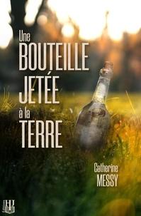 Catherine Messy - Une bouteille jetée à la terre.
