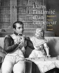 Hélène Jagot et Sarah Chanteux - Dans l'intimité d'un empereur... - Napoléon Ier, l'époux le père, l'amant.