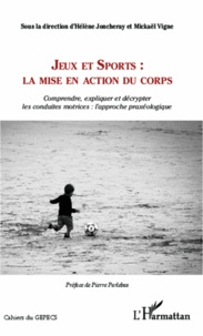 Hélène Joncheray et Mickaël Vigne - Jeux et sports : la mise en action du corps - Comprendre, expliquer et décrypter les conduites motrices : l'approche praxéologique.