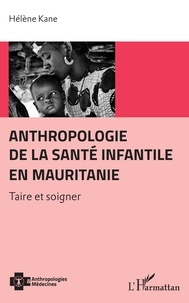 Hélène Kane - Anthropologie de la santé infantile en Mauritanie - Taire et soigner.