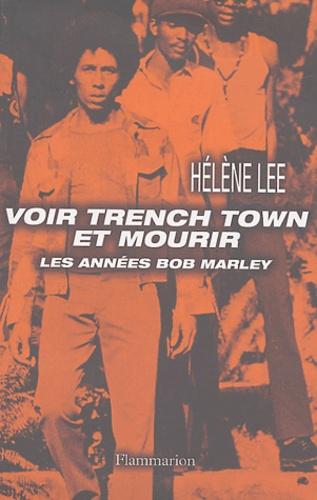 Hélène Lee - Voir Trench Town et mourir - Les années Bob Marley.