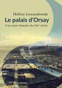 Hélène Lewandowski - Le palais d'Orsay - Une autre histoire du XIXe siècle.