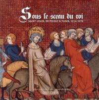 Hélène Meyer-Roudet et Jean-François Moufflet - Sous le sceau du roi - Saint Louis, de Poissy à Tunis, 1214-1270.