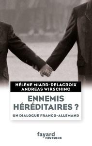 Hélène Miard-Delacroix et Andreas Wirsching - Ennemis héréditaires ? - Un dialogue franco-allemand.