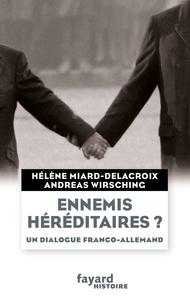 Hélène Miard-Delacroix et Andreas Wirsching - Ennemis héréditaires ? Un dialogue franco-allemand.