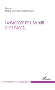 Hélène Michon et Tamas Pavlovits - La sagesse de l'amour chez Pascal.