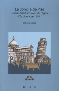 Hélène Millet - Le concile de Pise - Qui travaillait à l'union de l'Eglise d'Occident en 1409 ?.