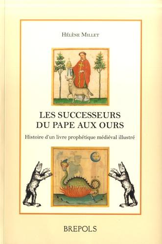 Hélène Millet - Les successeurs du pape aux ours - Histoire d'un livre prophétique médiéval illustré (Vaticinia de summis pontificibus).