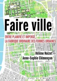 Hélène Noizet et Anne-Sophie Clémençon - Faire ville - Entre planifié et impensé, la fabrique ordinaire des formes urbaines.