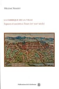 Hélène Noizet - La fabrique de la ville - Espace et sociétés à Tours (IXe-XIIIe siècle).
