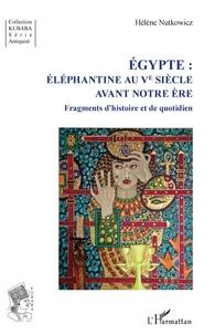 Hélène Nutkowicz - Egypte : Eléphantine au Ve siècle avant notre ère - Fragments d'histoire et de quotidien.