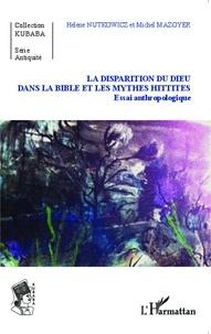 Hélène Nutkowicz et Michel Mazoyer - La disparition du dieu dans la Bible et les mythes hittites - Essai anthropologique.