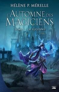 Hélène P Mérelle - L'automne des magiciens Tome 1 : La Fugitive.