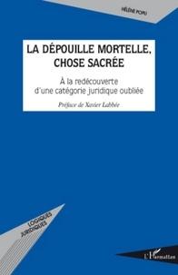 Hélène Popu - La dépouille mortelle, chose sacrée - A la redécouverte d'une catégorie juridique oubliée.