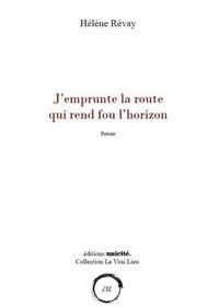 Hélène Révay - J'emprunte la route qui rend fou l'horizon.