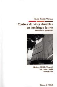 Hélène Rivière d'Arc - Centres de villes durables en Amérique latine - Exorciser les précarités ? Mexico, Mérida (Yucantan), São Paulo, Recife, Buenos Aires.