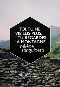 Hélène Sanguinetti - Toi, tu ne vieillis plus, tu regardes la montagne.