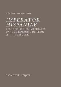 Hélène Sirantoine - Imperator Hispaniae - Les idéologies impériales dans le royaume de Leon (IXe-XIIe siècles).